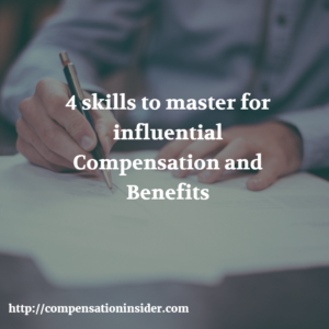 4 skills to master for influential Compensation and Benefits