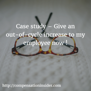 Case study – Give an out-of-cycle increase to my employee now!