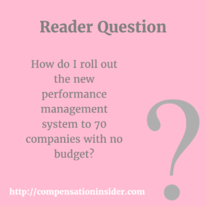 How do I roll out the new performance management system to 70 companies with no budget ?