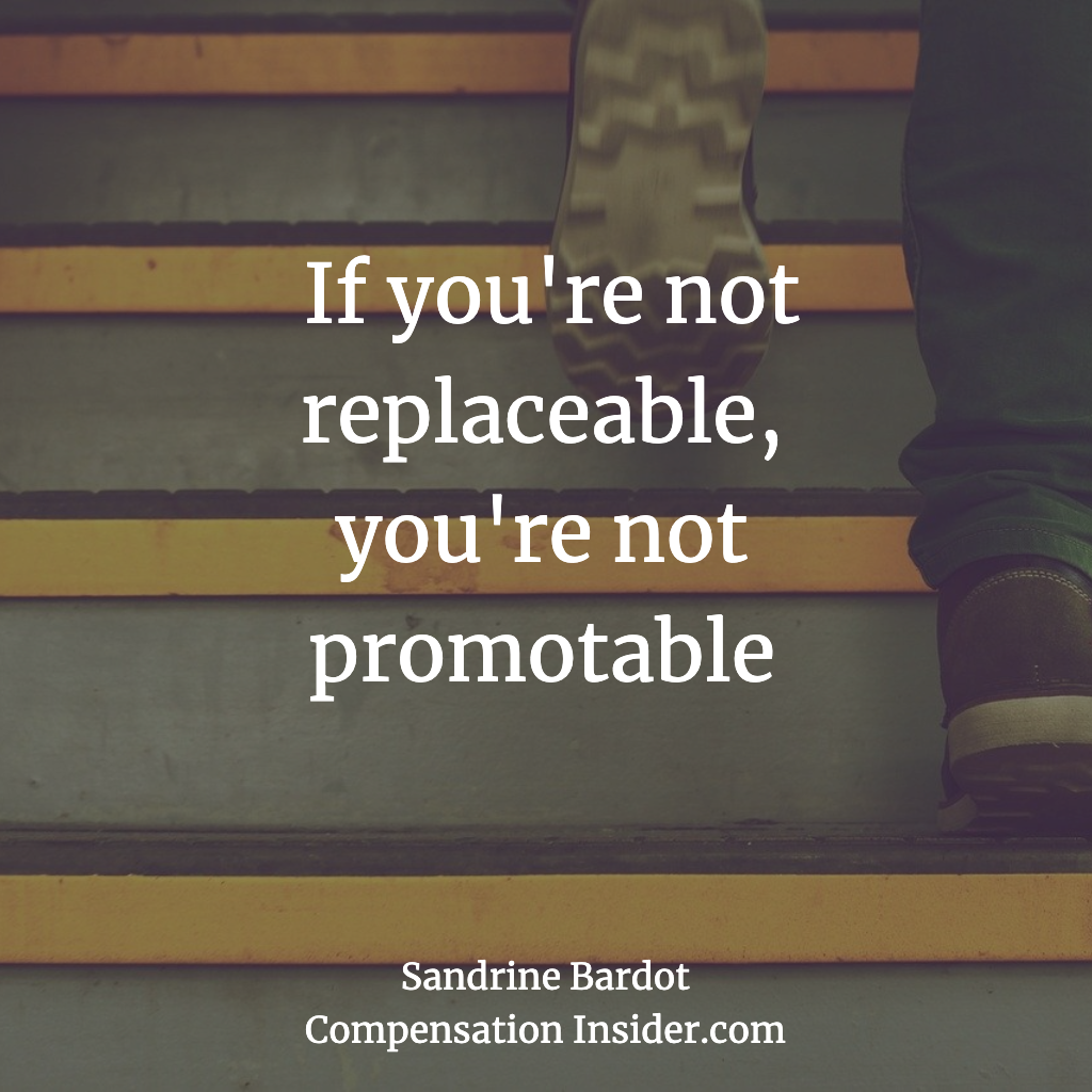 If you're not replaceable, you're not promotable