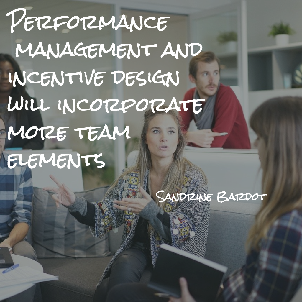 Performance Management and incentive design will incorporate more team elements.