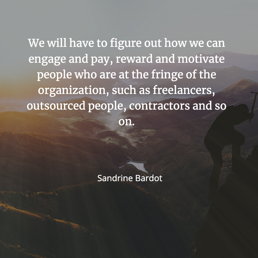 We will need to figure out how to engage, pay, reward and motivate those who are the fringe of the organisation : freelancers, contractors, outsourced people.
